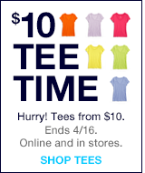 $10 TEE TIME.HURRY! TEES FROM $10. ENDS 4/16. ONLINE AND IN STORES. SHOP TEES.